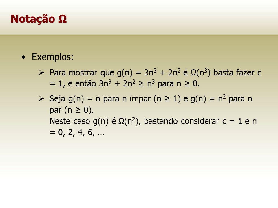 Notação Ω Exemplos: Para mostrar que g(n) = 3n 3 + 2n 2 é Ω(n 3 ) basta fazer c = 1, e então 3n 3 + 2n 2 n 3 para n 0. Seja g(n) = n para n ímpar (n 1