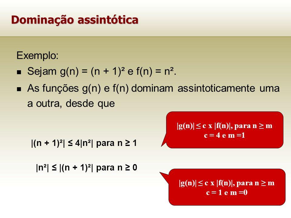 Exemplo: Sejam g(n) = (n + 1)² e f(n) = n². As funções g(n) e f(n) dominam assintoticamente uma a outra, desde que |(n + 1)²| 4|n²| para n 1 |n²| |(n
