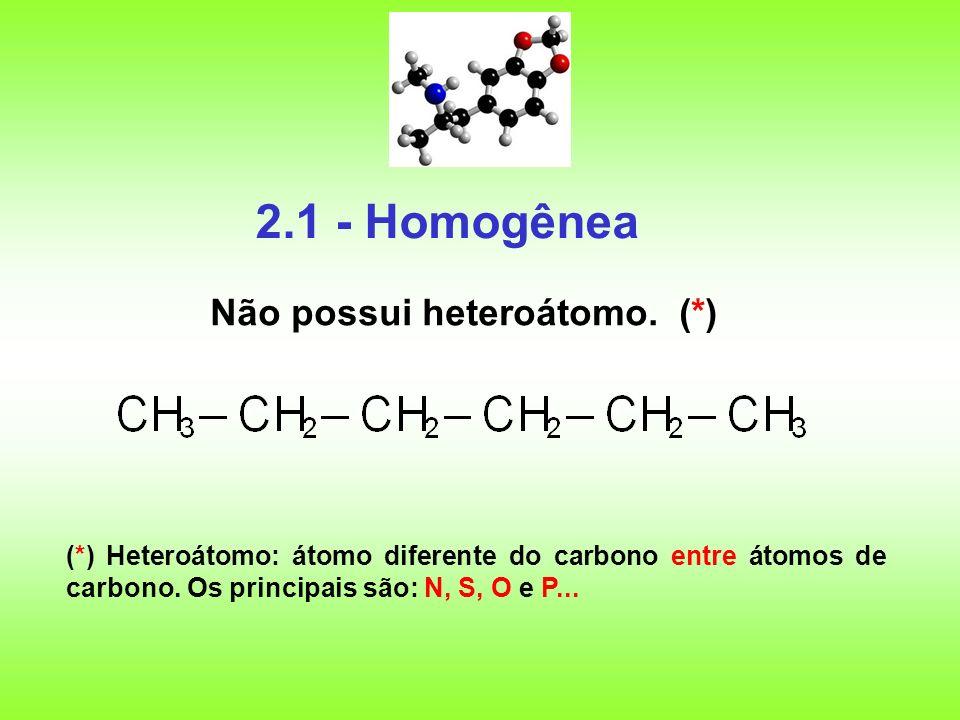 2.1 - Homogênea Não possui heteroátomo. (*) (*) Heteroátomo: átomo diferente do carbono entre átomos de carbono. Os principais são: N, S, O e P...