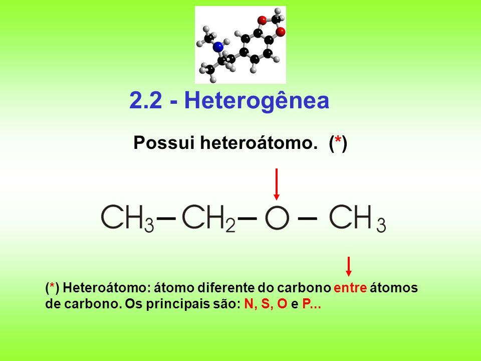2.2 - Heterogênea Possui heteroátomo. (*) (*) Heteroátomo: átomo diferente do carbono entre átomos de carbono. Os principais são: N, S, O e P...