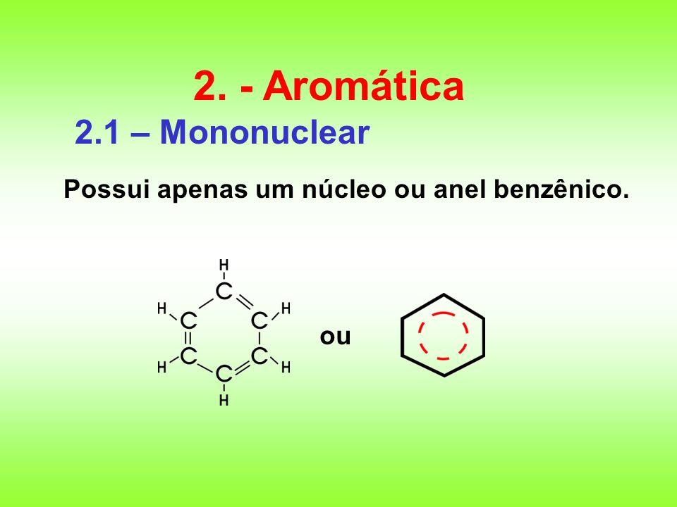 2.1 – Mononuclear Possui apenas um núcleo ou anel benzênico. 2. - Aromática ou