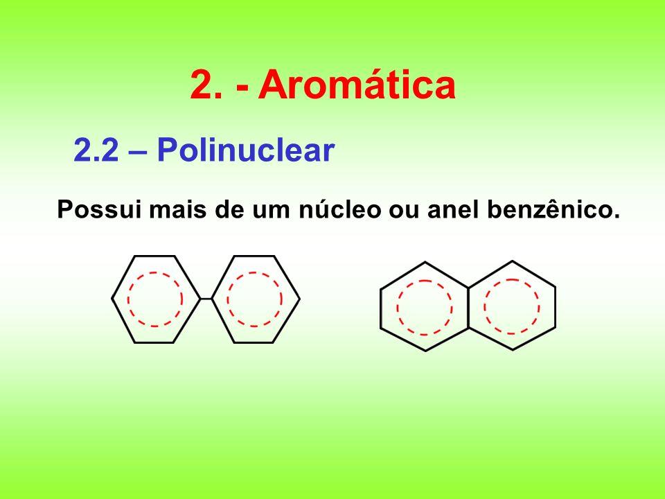 2.2 – Polinuclear Possui mais de um núcleo ou anel benzênico. 2. - Aromática