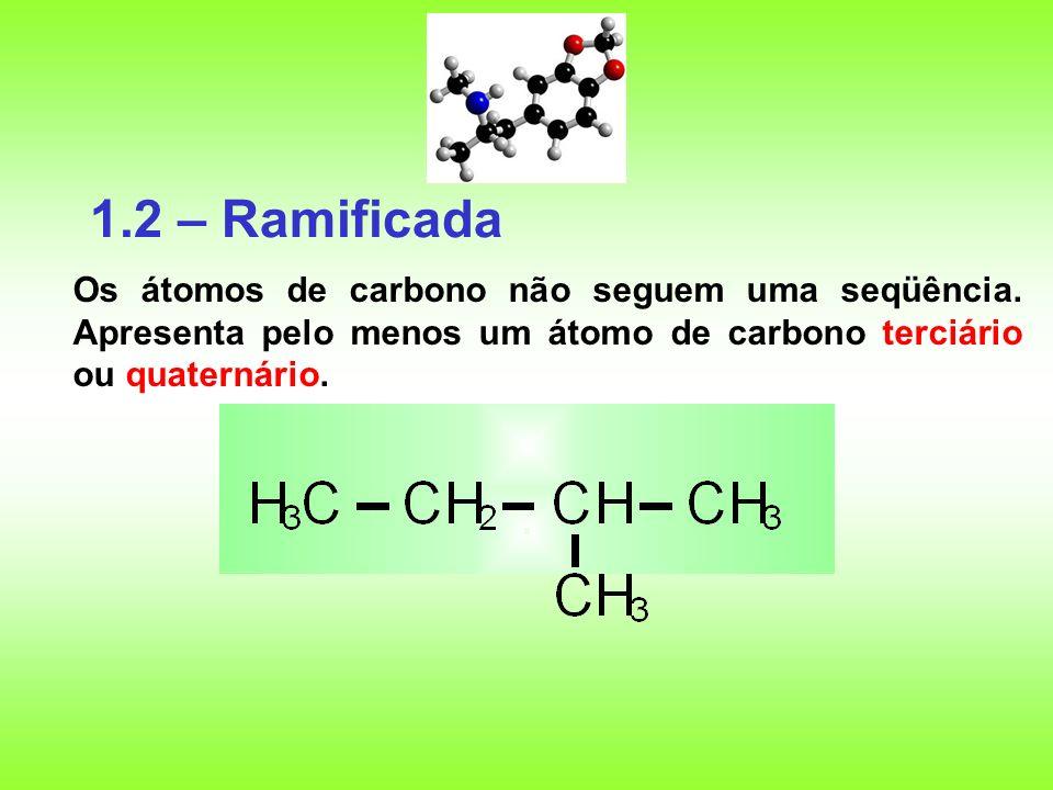 1.2 – Ramificada Os átomos de carbono não seguem uma seqüência. Apresenta pelo menos um átomo de carbono terciário ou quaternário.