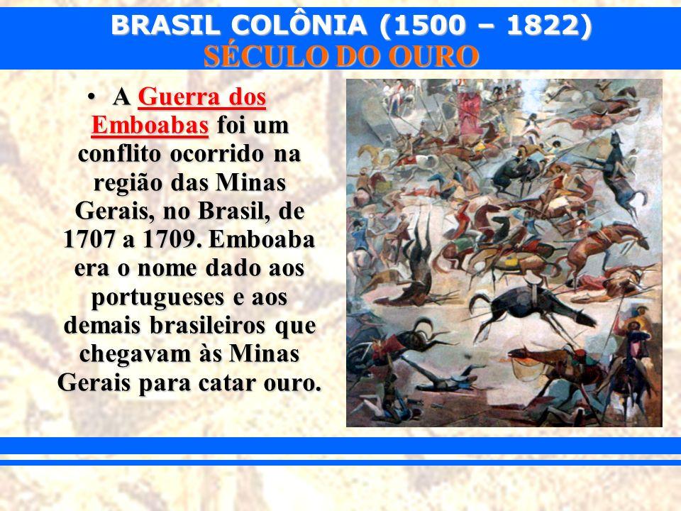 BRASIL COLÔNIA (1500 – 1822) SÉCULO DO OURO A Guerra dos Emboabas foi um conflito ocorrido na região das Minas Gerais, no Brasil, de 1707 a 1709. Embo