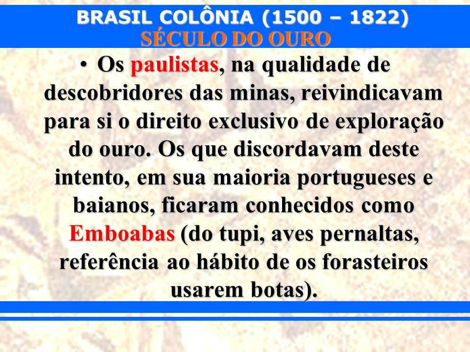 BRASIL COLÔNIA (1500 – 1822) SÉCULO DO OURO Os paulistas, na qualidade de descobridores das minas, reivindicavam para si o direito exclusivo de explor