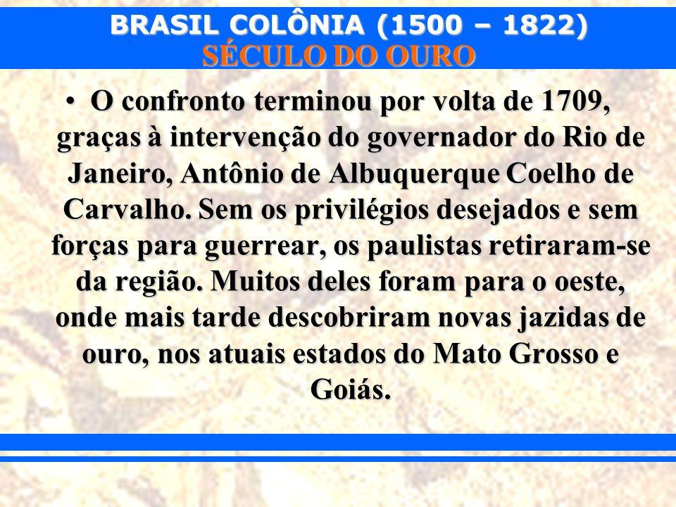 BRASIL COLÔNIA (1500 – 1822) SÉCULO DO OURO O confronto terminou por volta de 1709, graças à intervenção do governador do Rio de Janeiro, Antônio de A