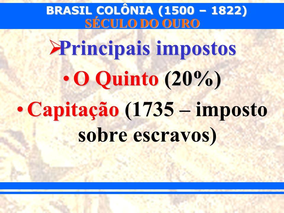 BRASIL COLÔNIA (1500 – 1822) SÉCULO DO OURO Principais impostos Principais impostos O Quinto (20%)O Quinto (20%) CapitaçãoCapitação (1735 – imposto so