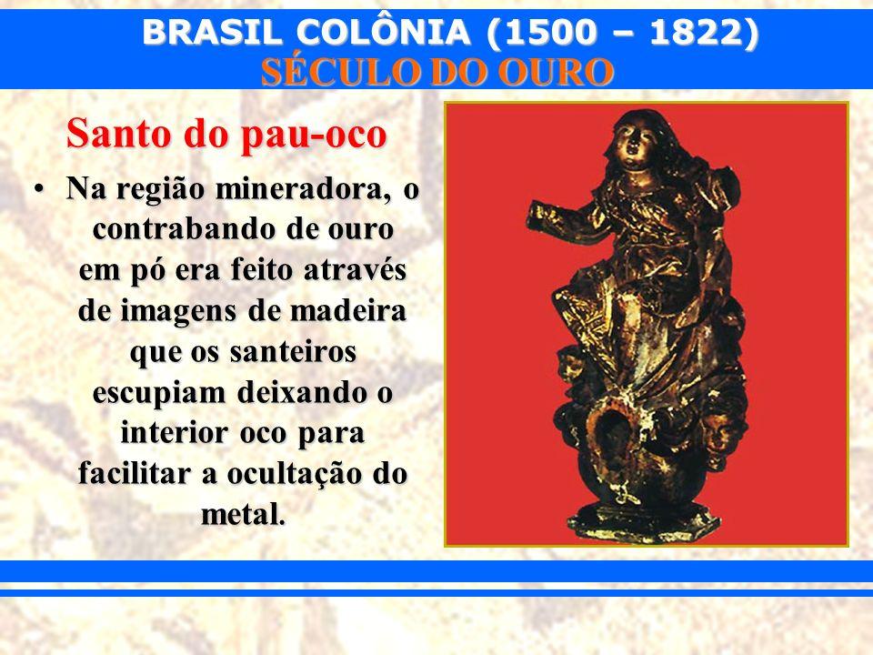 BRASIL COLÔNIA (1500 – 1822) SÉCULO DO OURO Santo do pau-oco Na região mineradora, o contrabando de ouro em pó era feito através de imagens de madeira