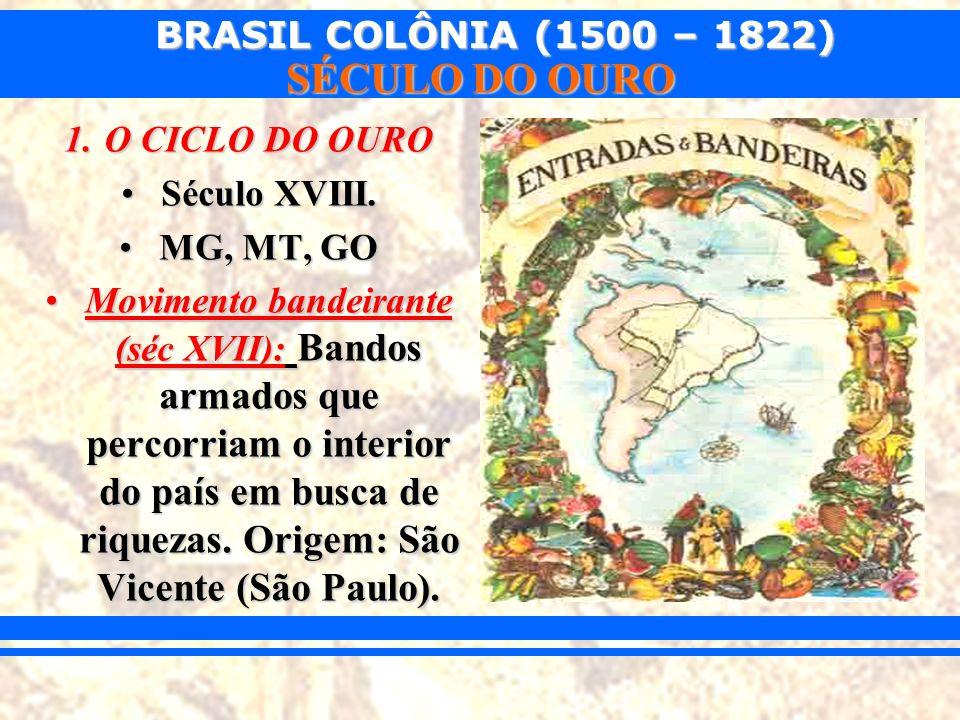 BRASIL COLÔNIA (1500 – 1822) SÉCULO DO OURO 1.O CICLO DO OURO Século XVIII.Século XVIII. MG, MT, GOMG, MT, GO Movimento bandeirante (séc XVII): Bandos