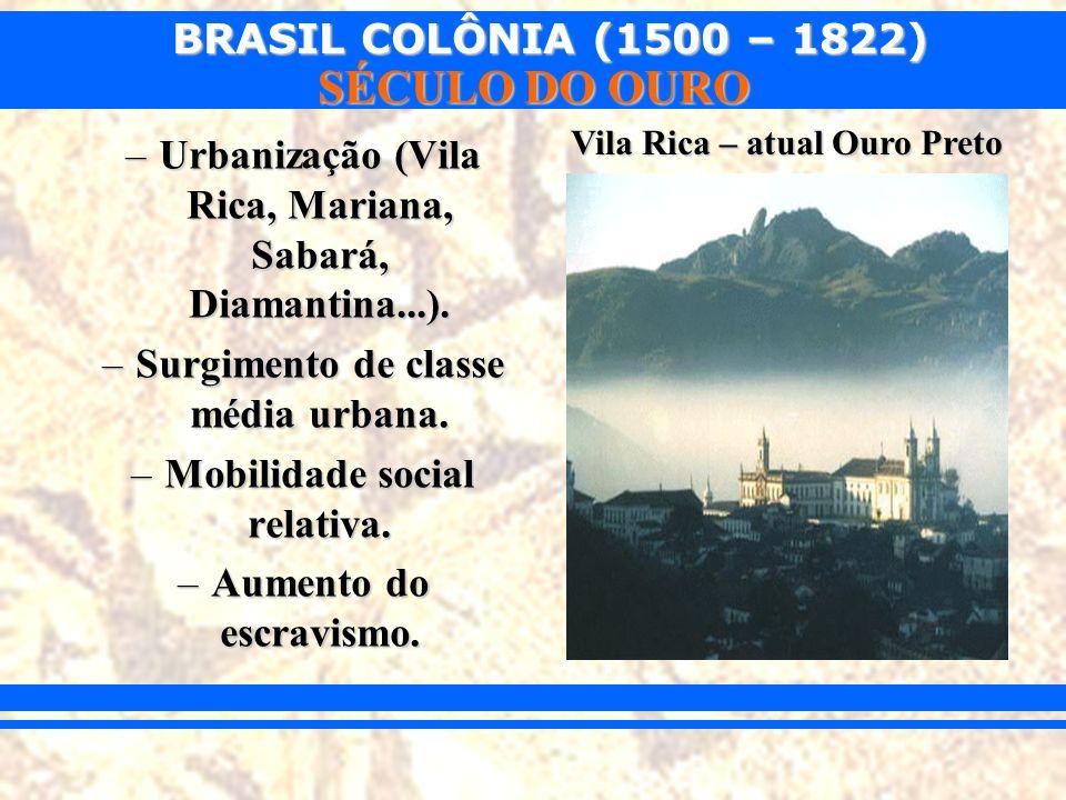 BRASIL COLÔNIA (1500 – 1822) SÉCULO DO OURO –Urbanização (Vila Rica, Mariana, Sabará, Diamantina...). –Surgimento de classe média urbana. –Mobilidade