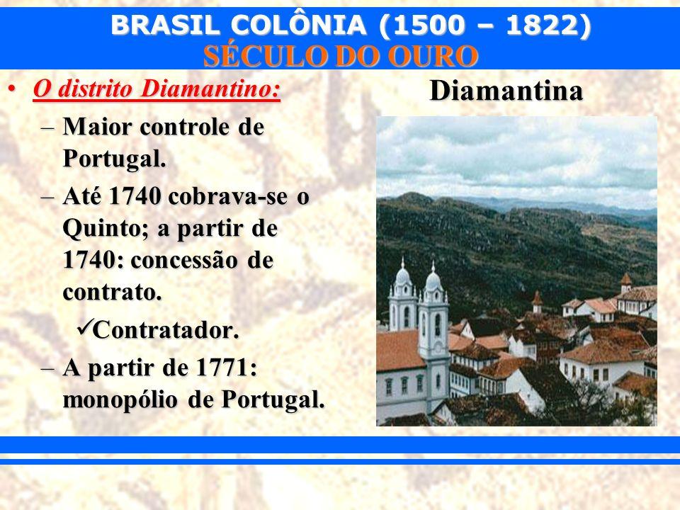 BRASIL COLÔNIA (1500 – 1822) SÉCULO DO OURO O distrito Diamantino:O distrito Diamantino: –Maior controle de Portugal. –Até 1740 cobrava-se o Quinto; a