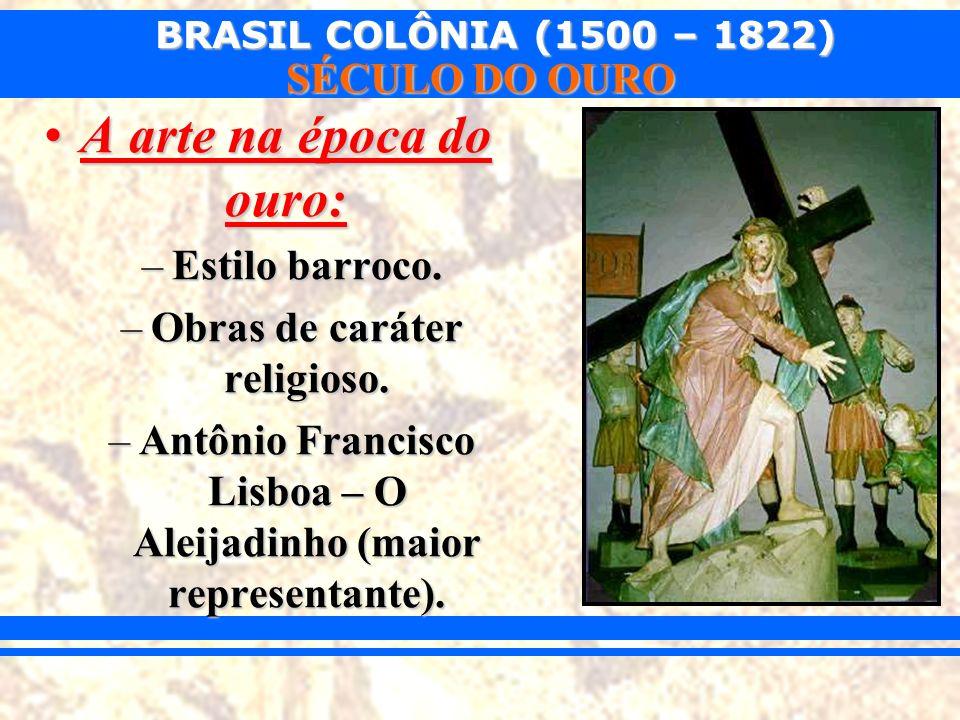BRASIL COLÔNIA (1500 – 1822) SÉCULO DO OURO A arte na época do ouro:A arte na época do ouro: –Estilo barroco. –Obras de caráter religioso. –Antônio Fr