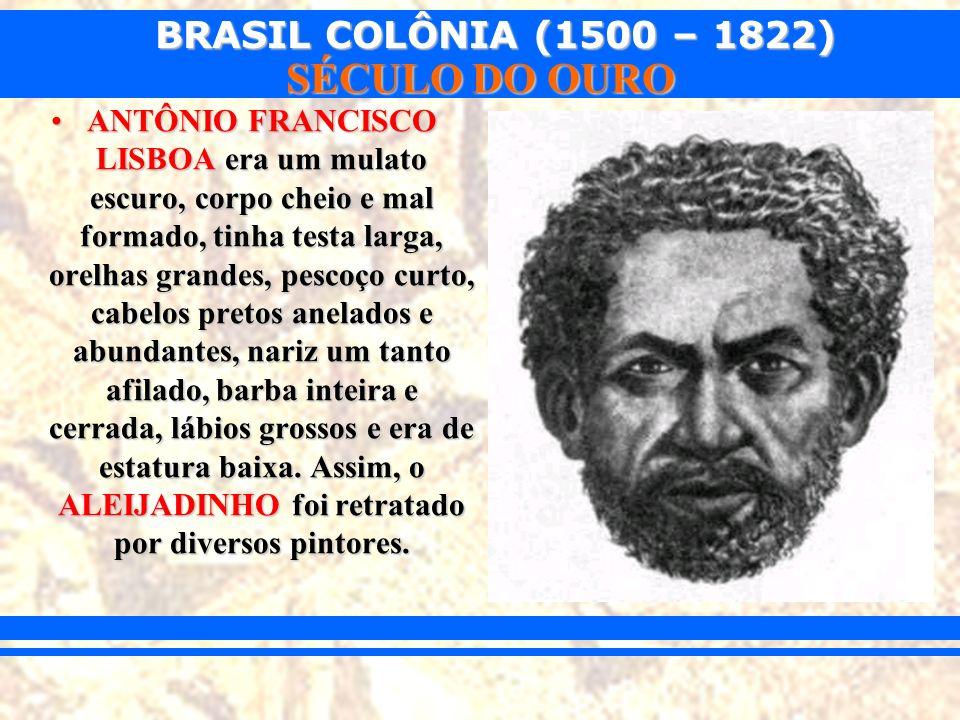 BRASIL COLÔNIA (1500 – 1822) SÉCULO DO OURO ANTÔNIO FRANCISCO LISBOA era um mulato escuro, corpo cheio e mal formado, tinha testa larga, orelhas grand