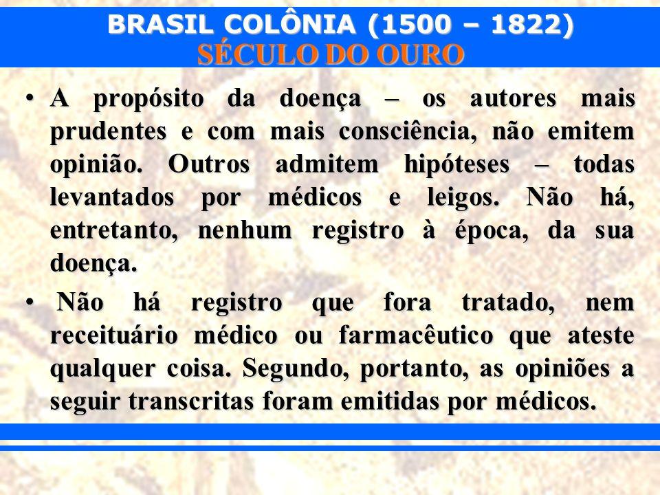 BRASIL COLÔNIA (1500 – 1822) SÉCULO DO OURO A propósito da doença – os autores mais prudentes e com mais consciência, não emitem opinião. Outros admit