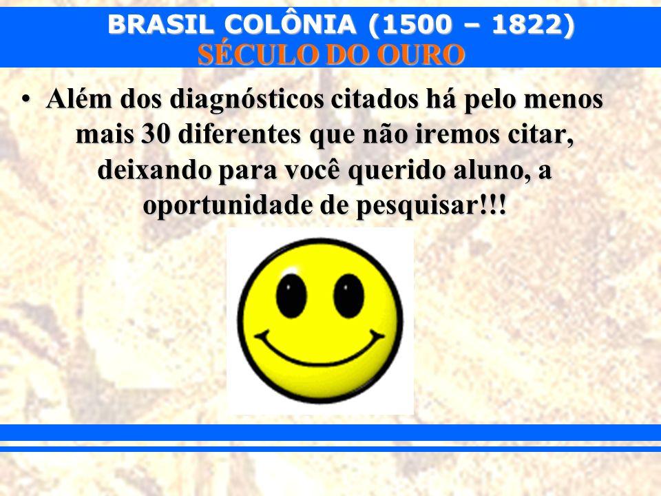 BRASIL COLÔNIA (1500 – 1822) SÉCULO DO OURO Além dos diagnósticos citados há pelo menos mais 30 diferentes que não iremos citar, deixando para você qu