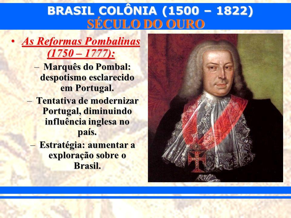 BRASIL COLÔNIA (1500 – 1822) SÉCULO DO OURO As Reformas Pombalinas (1750 – 1777):As Reformas Pombalinas (1750 – 1777): –Marquês do Pombal: despotismo