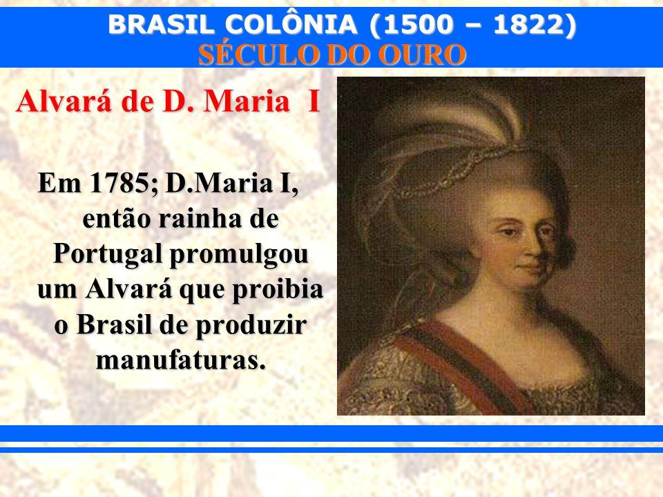 BRASIL COLÔNIA (1500 – 1822) SÉCULO DO OURO Alvará de D. Maria I Em 1785; D.Maria I, então rainha de Portugal promulgou um Alvará que proibia o Brasil