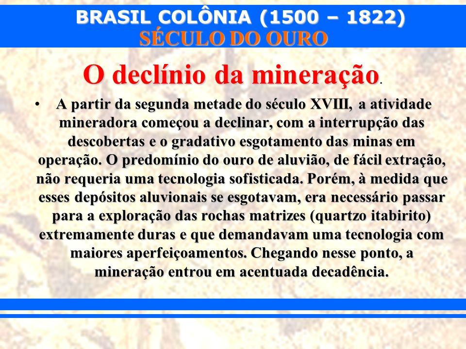 BRASIL COLÔNIA (1500 – 1822) SÉCULO DO OURO O declínio da mineração O declínio da mineração. A partir da segunda metade do século XVIII, a atividade m