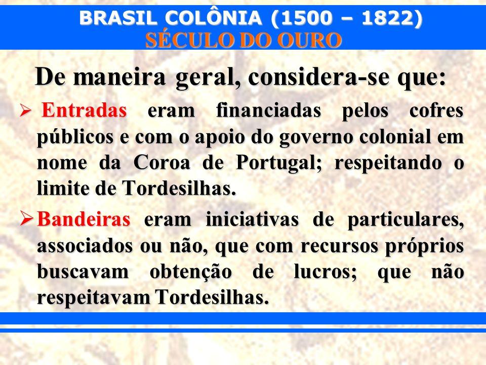 BRASIL COLÔNIA (1500 – 1822) SÉCULO DO OURO De maneira geral, considera-se que: Entradas eram financiadas pelos cofres públicos e com o apoio do gover