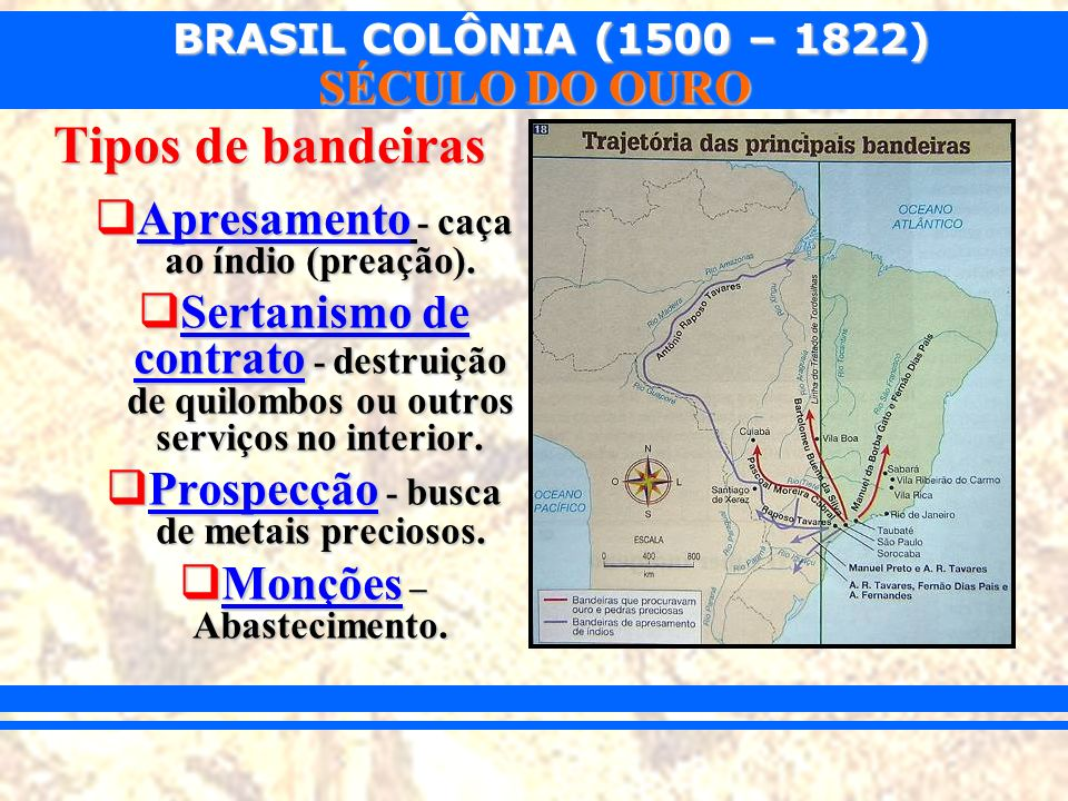 BRASIL COLÔNIA (1500 – 1822) SÉCULO DO OURO Tipos de bandeiras Apresamento - caça ao índio (preação). Apresamento - caça ao índio (preação). Sertanism
