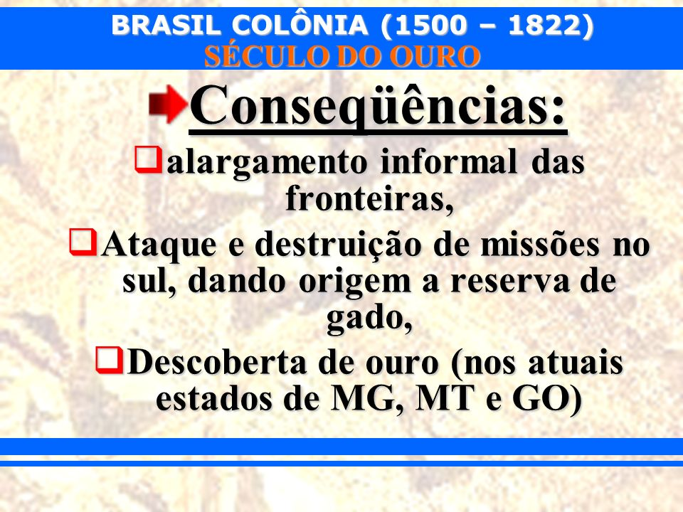 BRASIL COLÔNIA (1500 – 1822) SÉCULO DO OURO Conseqüências: alargamento informal das fronteiras, alargamento informal das fronteiras, Ataque e destruiç