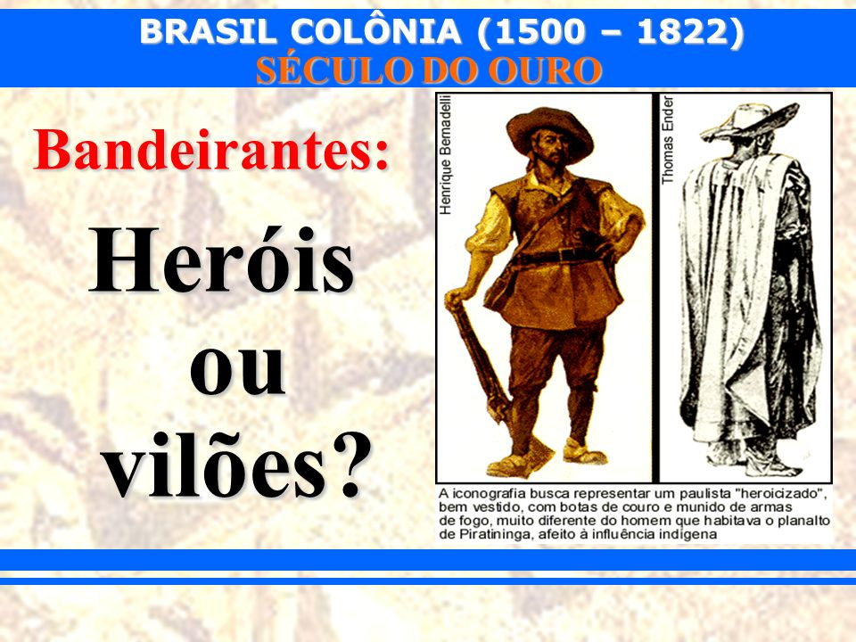 BRASIL COLÔNIA (1500 – 1822) SÉCULO DO OURO Bandeirantes: Heróis ou vilões?