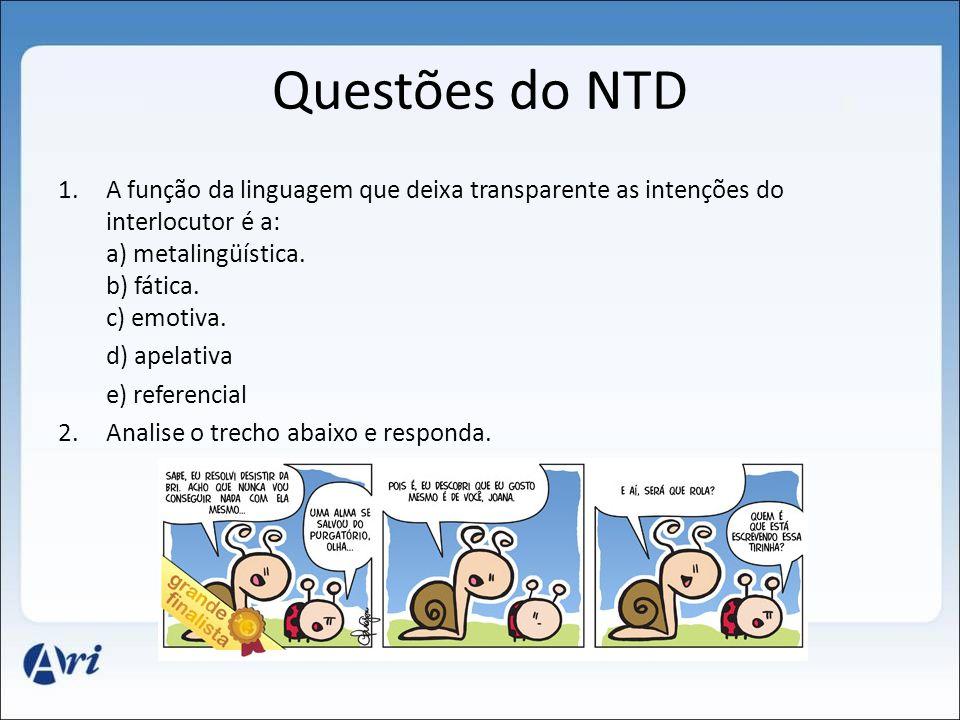 Questões do NTD 1.A função da linguagem que deixa transparente as intenções do interlocutor é a: a) metalingüística. b) fática. c) emotiva. d) apelati