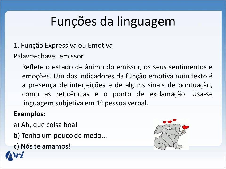 Funções da linguagem 1. Função Expressiva ou Emotiva Palavra-chave: emissor Reflete o estado de ânimo do emissor, os seus sentimentos e emoções. Um do