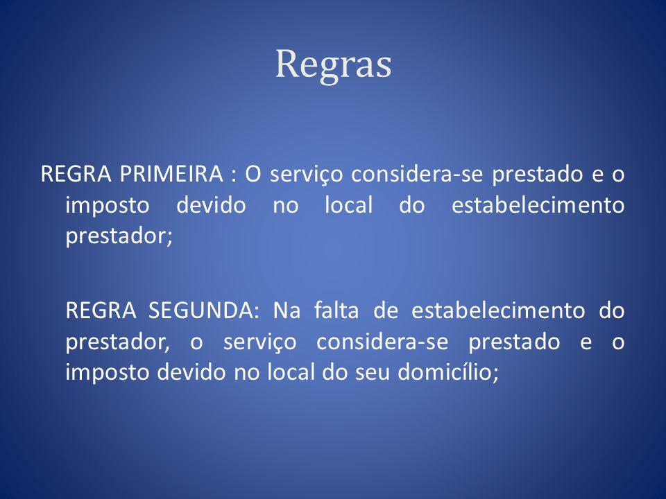 Regras REGRA PRIMEIRA : O serviço considera-se prestado e o imposto devido no local do estabelecimento prestador; REGRA SEGUNDA: Na falta de estabelec