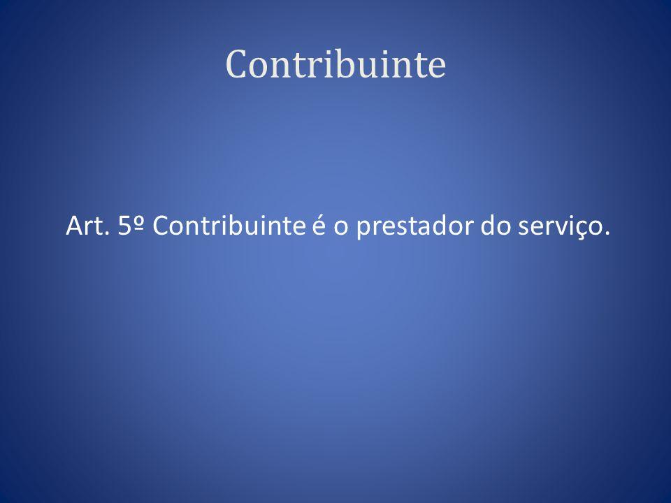 Contribuinte Art. 5º Contribuinte é o prestador do serviço.