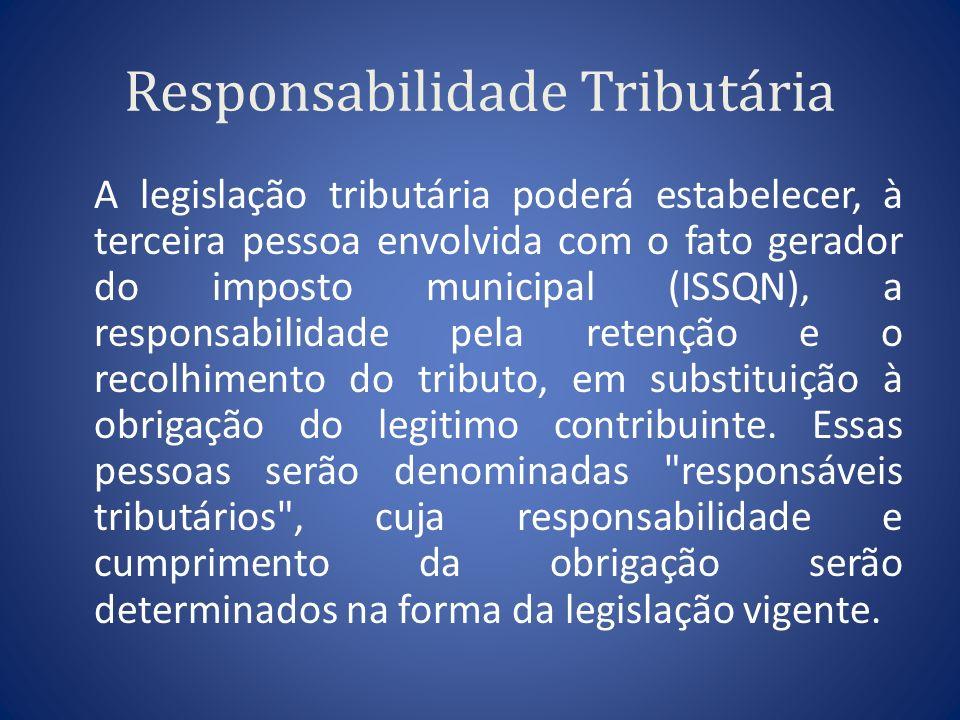 Responsabilidade Tributária A legislação tributária poderá estabelecer, à terceira pessoa envolvida com o fato gerador do imposto municipal (ISSQN), a