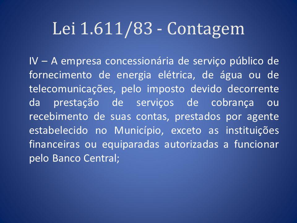 Lei 1.611/83 - Contagem IV – A empresa concessionária de serviço público de fornecimento de energia elétrica, de água ou de telecomunicações, pelo imp
