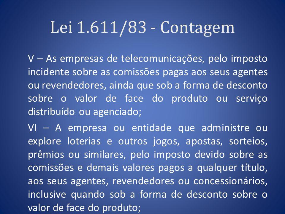 Lei 1.611/83 - Contagem V – As empresas de telecomunicações, pelo imposto incidente sobre as comissões pagas aos seus agentes ou revendedores, ainda q