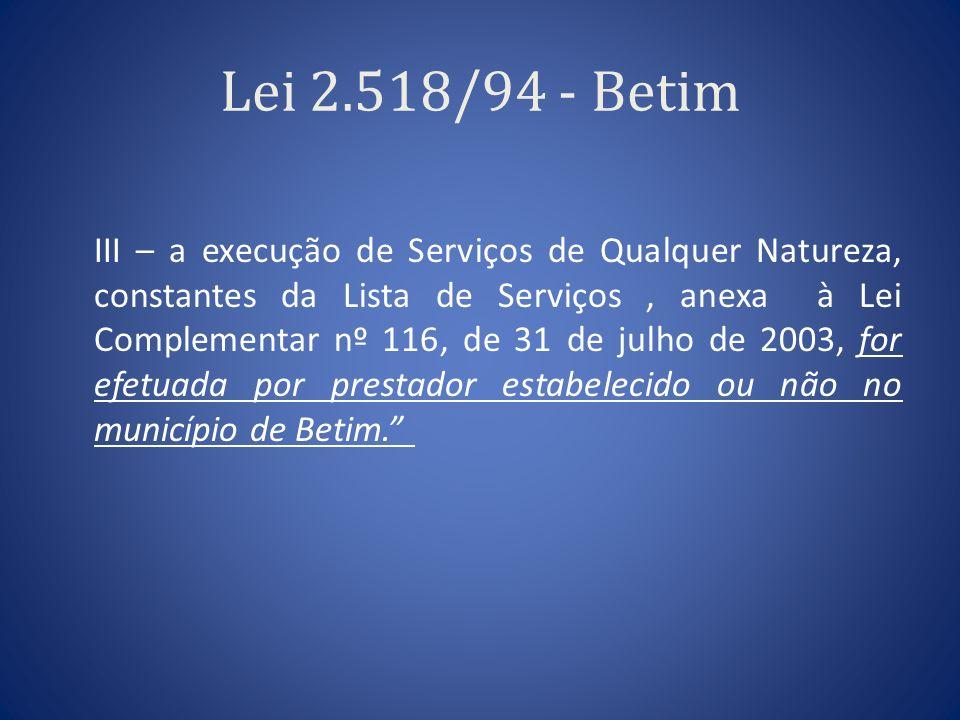 Lei 2.518/94 - Betim III – a execução de Serviços de Qualquer Natureza, constantes da Lista de Serviços, anexa à Lei Complementar nº 116, de 31 de jul