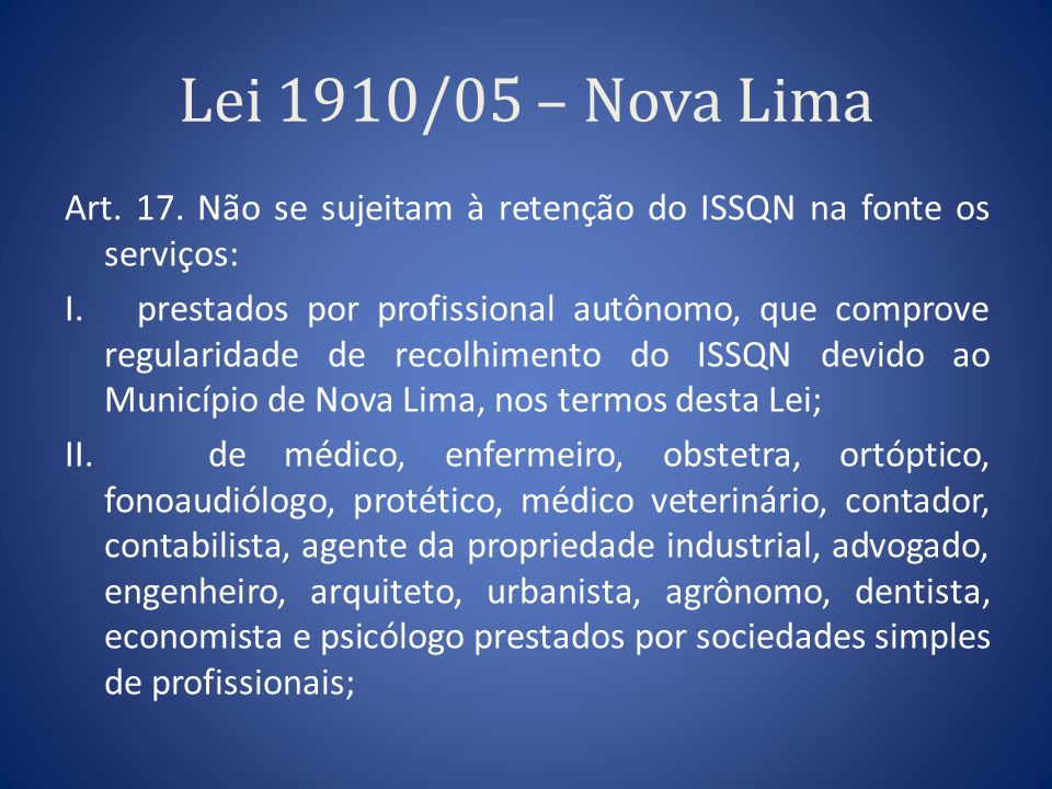 Lei 1910/05 – Nova Lima Art. 17. Não se sujeitam à retenção do ISSQN na fonte os serviços: I. prestados por profissional autônomo, que comprove regula