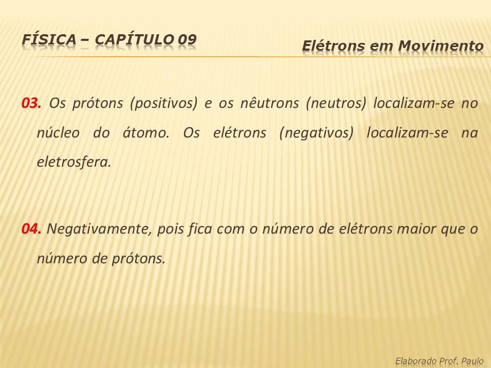03. Os prótons (positivos) e os nêutrons (neutros) localizam-se no núcleo do átomo. Os elétrons (negativos) localizam-se na eletrosfera. 04. Negativam