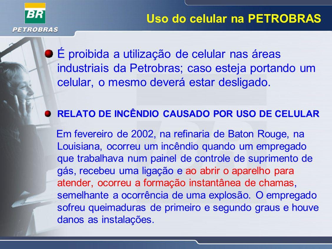 Uso do celular na PETROBRAS É proibida a utilização de celular nas áreas industriais da Petrobras; caso esteja portando um celular, o mesmo deverá est