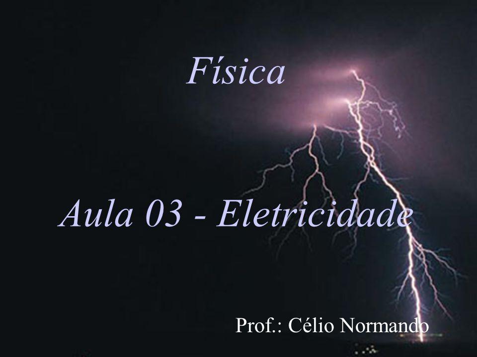 Física Aula 03 - Eletricidade Prof.: Célio Normando