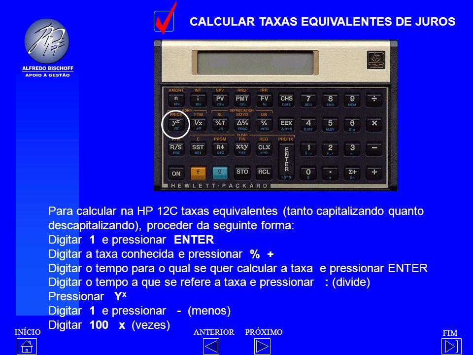 INÍCIO FIM ANTERIORPRÓXIMO CALCULAR TAXAS EQUIVALENTES DE JUROS Para calcular na HP 12C taxas equivalentes (tanto capitalizando quanto descapitalizand