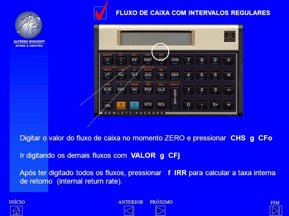 INÍCIO FIM ANTERIORPRÓXIMO FLUXO DE CAIXA COM INTERVALOS REGULARES Digitar o valor do fluxo de caixa no momento ZERO e pressionar CHS g CFo Ir digitan