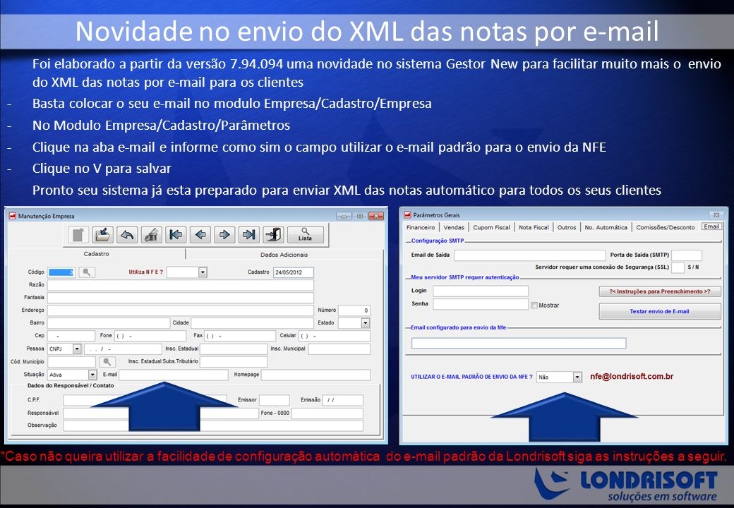 Foi elaborado a partir da versão 7.94.094 uma novidade no sistema Gestor New para facilitar muito mais o envio do XML das notas por e-mail para os clientes -Basta colocar o seu e-mail no modulo Empresa/Cadastro/Empresa -No Modulo Empresa/Cadastro/Parâmetros -Clique na aba e-mail e informe como sim o campo utilizar o e-mail padrão para o envio da NFE -Clique no V para salvar Pronto seu sistema já esta preparado para enviar XML das notas automático para todos os seus clientes Novidade no envio do XML das notas por e-mail *Caso não queira utilizar a facilidade de configuração automática do e-mail padrão da Londrisoft siga as instruções a seguir.