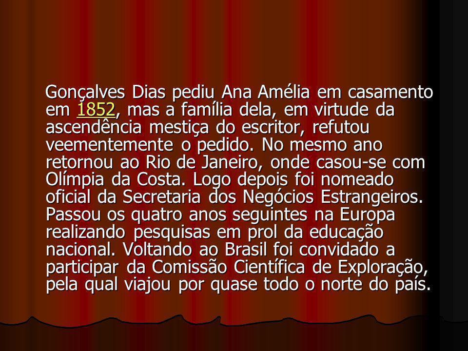 Gonçalves Dias pediu Ana Amélia em casamento em 1852, mas a família dela, em virtude da ascendência mestiça do escritor, refutou veementemente o pedid