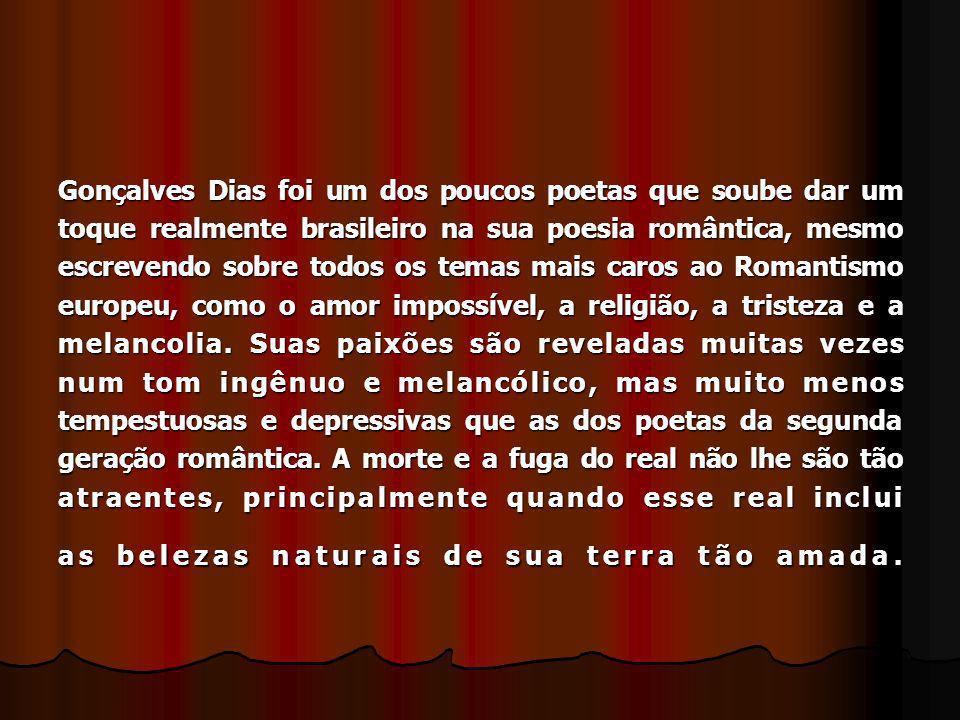Gonçalves Dias foi um dos poucos poetas que soube dar um toque realmente brasileiro na sua poesia romântica, mesmo escrevendo sobre todos os temas mai