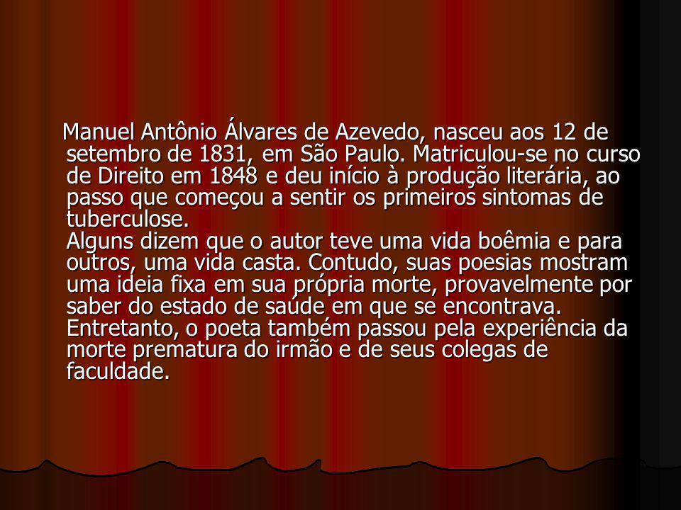 Manuel Antônio Álvares de Azevedo, nasceu aos 12 de setembro de 1831, em São Paulo. Matriculou-se no curso de Direito em 1848 e deu início à produção