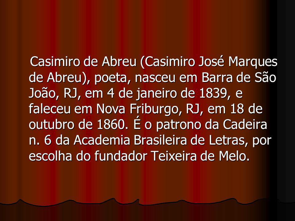 Casimiro de Abreu (Casimiro José Marques de Abreu), poeta, nasceu em Barra de São João, RJ, em 4 de janeiro de 1839, e faleceu em Nova Friburgo, RJ, e