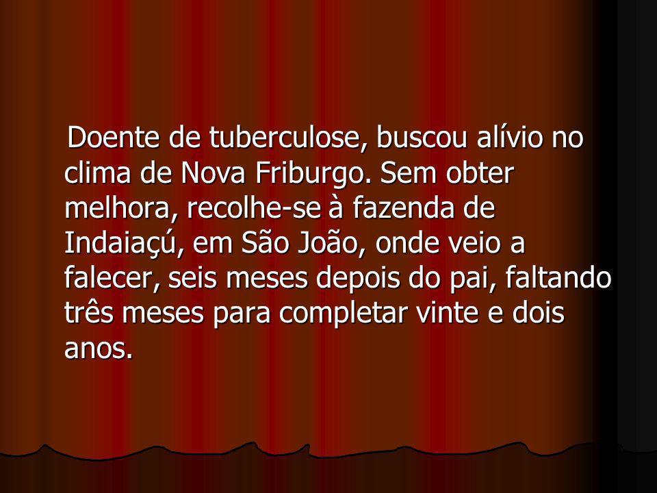 Doente de tuberculose, buscou alívio no clima de Nova Friburgo. Sem obter melhora, recolhe-se à fazenda de Indaiaçú, em São João, onde veio a falecer,
