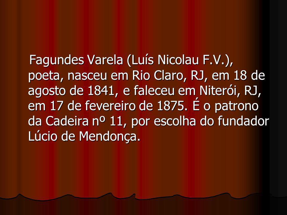 Fagundes Varela (Luís Nicolau F.V.), poeta, nasceu em Rio Claro, RJ, em 18 de agosto de 1841, e faleceu em Niterói, RJ, em 17 de fevereiro de 1875. É