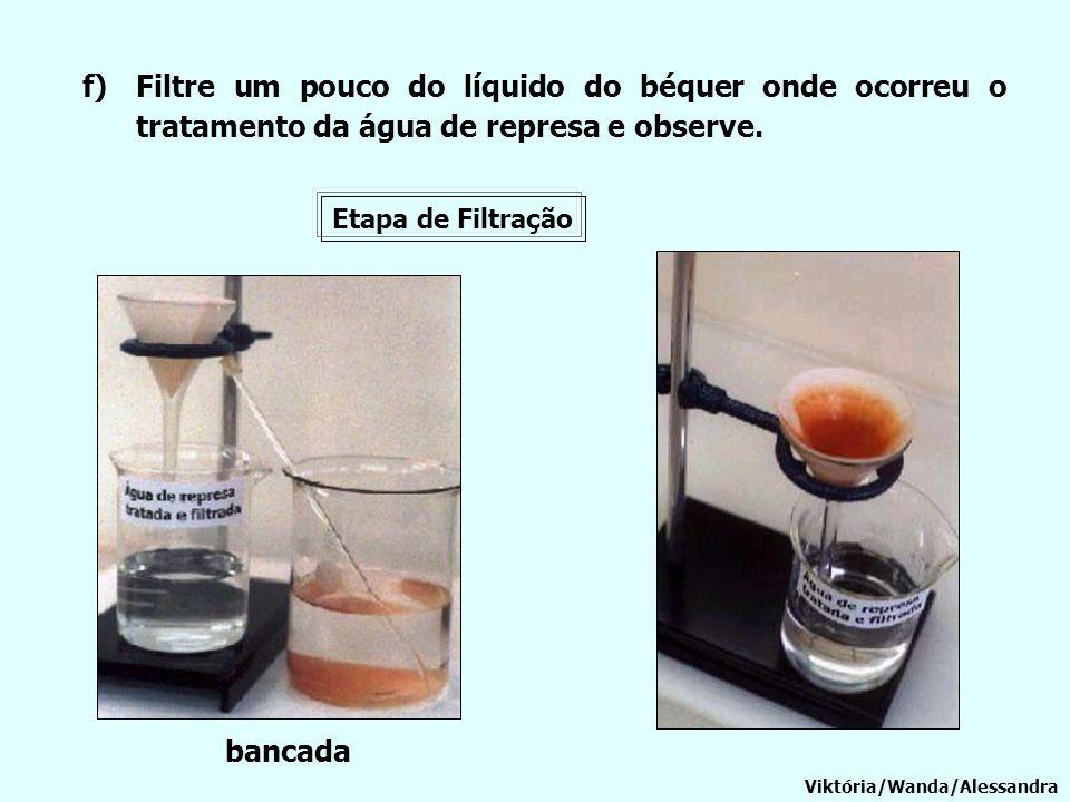 f)Filtre um pouco do líquido do béquer onde ocorreu o tratamento da água de represa e observe. Viktória/Wanda/Alessandra bancada Etapa de Filtração