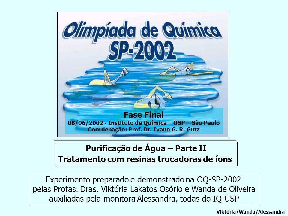 Purificação de Água – Parte II Tratamento com resinas trocadoras de íons Viktória/Wanda/Alessandra Fase Final 08/06/2002 - Instituto de Química – USP
