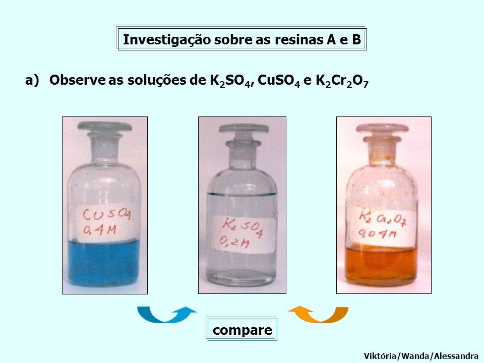 Investigação sobre as resinas A e B a)Observe as soluções de K 2 SO 4, CuSO 4 e K 2 Cr 2 O 7 Viktória/Wanda/Alessandra compare